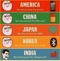 G(old)😂: AMERICA  We discovered the phone  CHINA  We discovered the SIM card  JAPAN  We discovered the SMS  KOREA  We discovered the Bluetooth  INDIA  We discovered the Missed call G(old)😂