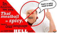 Got it?: America,  we say,  That  meatball  is spicy  Learn  our language  or GET THE  HIE LL  OUT!  That's-a spicy Got it?