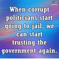 America, Jail, and Memes: AMERICA  When corrupt  politicians start  going to jail, we  can start  trusting the  government again, True or false?