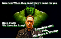 Trump: America: When they come they'll come for you  Deep State:  n Army?  Republicans:  Yea,  We have a Trump