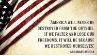 merica america usa: AMERICA WILL NEVER BE  DESTROYED FROM THE OUTSIDE.  IF WE FALTER AND LOSE OUR  FREEDOMS, IT WILL BE BECAUSE  WE DESTROYED OURSELVES  ABRAHAM LINCOLN merica america usa