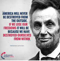 Abraham Lincoln, America, and Memes: AMERICA WILL NEVER  BE DESTROYED FROM  THE OUTSIDE  IF WE LOSE OUR  FREEDOMS IT WILL BE  BECAUSE WE HAVE  DESTROYED OURSELVES  FROM WITHIN  ABRAHAM LINCOLN  TURNING  POINT USA This Is Incredibly True... #BigGovSucks