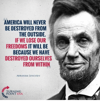 Freedoms: AMERICA WILL NEVER  BE DESTROYED FROM  THE OUTSIDE  IF WE LOSE OUR  FREEDOMS IT WILL BE  BECAUSE WE HAVE  DESTROYED OURSELVES  FROM WITHIN  ABRAHAM LINCOLN  TURNING  POINT USA