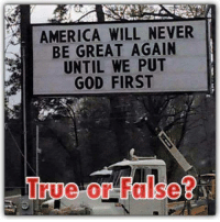 America, God, and Memes: AMERICA WILL NEVER  BE GREAT AGAIN  UNTIL WE PUT  GOD FIRST  True or False?