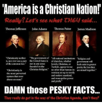"Memes, Muslim, and Thomas Jefferson: Americaisa Christian Nation!  Really? Let's see what  treu said.  Thomas Jefferson  John Adams  Thomas Paine  James Madison  Christianity neither ""The government of ""All national institutions ""Religion and  is, nor ever was a part the United States is  of churches, whether  government will  of the common law.  not in any sense Jewish, Christian  or both exist in greater  founded on the  Turkish, appear to me purity the less they  ""Christianity is  Christian Religion  no other than human in  are mixed together.  ventions set up to terrify  the most perverted  and enslave mankind,  system that ever  and monopolize power  shone on man.  and profit.""  DAMN those PESKY FACTS.  They really do get in the way ofthe Christian Agenda, don't they? @Regrann from @atheist_academy - It's so interesting how the founding fathers of the American government still have more sense than most of the people in the population today christians christ christianity religion god muslims islam catholic believers jesus jesuschrist antitheist humanity atheism atheist logic atheismpost atheists humanist noreligion igatheist goodwithoutgod love secular science truth Regrann"