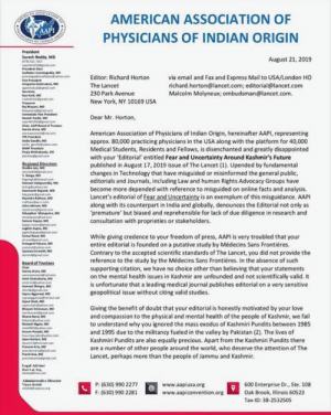 Disappointed, Facts, and Fail: AMERICAN  AAPI  SELATION  AMERICAN ASSOCIATION OF  PHYSICIANS OF INDIAN ORIGIN  oF INDE  President  Suresh Reddy, MD  HR77  19500ma.om  Prsiec  Suduker o M  ke  August 21, 2019  via email and Fax and Express Mail to USA/London HO  richard.horton@lancet.com; editorial@lancet.com  Malcolm Molyneux; ombudsman@lancet.com  Editor: Richard Horton  Viee Peside  Anupama Gotimu, M  a gllcom  Secetary  aKMD  nd@gmatcom  The Lancet  230 Park Avenue  New York, NY 10169 USA  Treaue  jBayan, MD  ay om  Iee Pst Prsident  Nah Parkh, MD  350allom  Chair, AA Bardof Trustees  Seema Ar Mo  .com  Dear Mr. Horton,  American Association of Physicians of Indian Origin, hereinafter AAPI, representing  approx. 80,000 practicing physicians in the USA along with the platform for 40,000  Medical Students, Residents and Fellows, is disenchanted and greatly disappointed  with your 'Editorial entitled Fear and Uncertainty Around Kashmir's Future  published in August 17, 2019 issue of The Lancet (1). Upended by fundamental  changes in Technology that have misguided or misinformed the general public,  editorials and Journals, including Law and human Rights Advocacy Groups have  become more depended with reference to misguided on online facts and analysis  Lancet's editorial of Fear and Uncertainty is an exemplum of this misguidance. AAPI  along with its counterpart in India and globally, denounces the Editorial not only as  premature' but biased and reprehensible for lack of due diligence in research and  consultation with proprieties or stakeholders  llaGand MD  gndhes  MSRF Pdent  Po nh DO  inkhmacom  Regienal Directers  thuanMO  d0 .aom  W.Rang MD  agightmalcom  mVallapurdy, MD  co  H Bn, MD  e a o  ajendr thorMD  ah on  h MD  a .om  0y Ma M  .com  mapa MD  kpamagcom  ngshGupt MD  RvaMD  While giving credence to your freedom of press, AAPI is very troubled that your  entire editorial is founded on a putative study by Médecins Sans Frontiéres  Contrary to the accepte