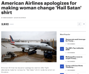 "Maaan, I like MetalMemes....so I thought to contribute: American Airlines apologizes for  making woman change 'Hail Satan'  shirt  BY OWEN DAUGHERTY - 12/06/19 06:08 PM EST  3,932 SHARES  Most Popular  Democrats seek leverage  for Trump...  A 580 SHARES  American.Eagle  The Hill's Top Lobbyists  2019  A 578 SHARES  McConnell to move to  acquit Trump...  a 565 SHARES  © Greg Nash  Trump criticizes Greta  Thunberg...  American Airlines has issued an apology to a woman after flight  attendants made her remove her ""Hail Satan"" shirt in order to remain on  A 388 SHARES  the plane. Maaan, I like MetalMemes....so I thought to contribute"