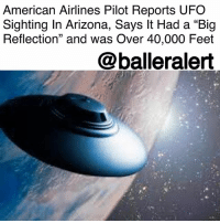 "Anaconda, Memes, and Saw: American Airlines Pilot Reports UFO  Sighting In Arizona, Says It Had a ""Big  Reflection"" and was Over 40,000 Feet  @balleralert American Airlines Pilot Reports UFO Sighting In Arizona, Says It Had a ""Big Reflection"" and was Over 40,000 Feet - Blogged by: @RaquelHarrisTV ⠀⠀⠀⠀⠀⠀⠀⠀⠀ ⠀⠀⠀⠀⠀⠀⠀⠀⠀ Last month, two pilots flying on separate aircrafts say they saw a mysterious object flying over Arizona. ⠀⠀⠀⠀⠀⠀⠀⠀⠀ ⠀⠀⠀⠀⠀⠀⠀⠀⠀ The object was described as over 40,000 feet with a ""big reflection,"" said one of the pilots who was flying a commercial American Airlines Jet. The first sighting was by a Learjet pilot a who was flying over the desert in southeastern Arizona on Feb. 24. He reported it to Albuquerque Center air traffic control. The objects were seen near the Davis–Monthan Air Force Base, almost 100 miles from Luke Air Force Base. ⠀⠀⠀⠀⠀⠀⠀⠀⠀ ⠀⠀⠀⠀⠀⠀⠀⠀⠀ ""I don't know what it was. It wasn't an airplane but it was, the path was going in the opposite direction,"" the pilot said. ⠀⠀⠀⠀⠀⠀⠀⠀⠀ ⠀⠀⠀⠀⠀⠀⠀⠀⠀ Wanting to confirm the Learjet pilot's sight, the air controllers told the American Airlines pilot to let them know if he saw something flying above them as well, and he did see it. Audio of the object was first released on The Drive. However, the object is still unknown. ⠀⠀⠀⠀⠀⠀⠀⠀⠀ ⠀⠀⠀⠀⠀⠀⠀⠀⠀ A similar incident happened just 500 Miles west of the location sighting, back in 1947. The 1947 UFO ""crash"" at Roswell, New Mexico was one of the most historical UFO incidents in history but turned out to be a balloon that was sent up to scout for the Soviet nuclear test."