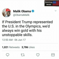 🇺🇸American made conservative patriots🇺🇸 are here @_american.made: American  American  MADE  Malik Obama  @ObamaMalik  If President Trump represented  the U.S. in the Olympics, we'd  always win gold with his  unstoppable skills.  12:50 AM 06 Jun 17  1,021 Retweets 3,786 Likes 🇺🇸American made conservative patriots🇺🇸 are here @_american.made