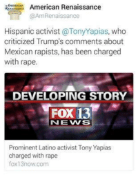 YOU DONT SAY: AMERICAN  American Renaissance  @AmRenaissance  Hispanic activist  @Tony Yapias, who  criticized Trump's comments about  Mexican rapists, has been charged  with rape.  DEVELOPING STORY  FOX 13  NEWS  Prominent Latino activist Tony Yapias  charged with rape  fox 13now com YOU DONT SAY
