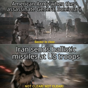 I can't watch anymore: American Army when they  assassinate General Soleimani  Sector is clear.  Iran sends ballistic  missiles at US troops  NOT CLEAR! NOT CLEAR! I can't watch anymore