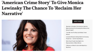 """As you may know by now, Ryan Murphy's third season of American Crime Story will focus on the sex scandal between President Bill Clinton and former White House intern Monica Lewinsky.Though the show has been in the works since 2017, Murphy scrapped production because Lewinsky was not involved. According to an interview with THR, Murphy promised her,""""Nobody should tell your story but you, and it's kind of gross if they do. If you want to produce it with me, I would love that; but you should be the producer and you should make all the goddamn money.""""Monica has since agreed to join the show and production has begun again. She told Vanity Fair…Continue reading here: 'American Crime Story' To Give Monica  Lewinsky The Chance To 'Reclaim Her  Narrative  MOST READ  Bachelor in Paradise' Chris Harrison Calls Out  Blake Horstmann For Screwing Over Women And  Being 'Arrogant'  The Hills' And The Way Justin Bobby Treats  Women  Leonardo DiCaprio's Dating Habits Are Grossing  People Out And For Good Reason  What 'Good Trouble' Gets Right In Its  Representation of Black Women  5 Women on What It's Like to Be Raped by a  Boyfriend As you may know by now, Ryan Murphy's third season of American Crime Story will focus on the sex scandal between President Bill Clinton and former White House intern Monica Lewinsky.Though the show has been in the works since 2017, Murphy scrapped production because Lewinsky was not involved. According to an interview with THR, Murphy promised her,""""Nobody should tell your story but you, and it's kind of gross if they do. If you want to produce it with me, I would love that; but you should be the producer and you should make all the goddamn money.""""Monica has since agreed to join the show and production has begun again. She told Vanity Fair…Continue reading here"""