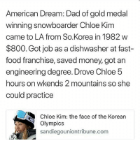 America, Asian, and Dad: American Dream: Dad of gold medal  winning snowboarder Chloe Kim  came to LA from So.Korea in 1982 w  $800. Got job as a dishwasher at fast-  food franchise, saved money, got an  engineering degree. Drove Chloe 5  hours on wkends 2 mountains so she  could practice  Chloe Kim: the face of the Korean  Olympics  sandiegouniontribune.com 😭 Go Chloe and Mr. Kim! 🙌🏽❤️❄️ . FULL STORY: https:-www.nbcnews.com-news-asian-america-chloe-kim-s-olympics-triumph-realizes-american-dream-immigrant-family-n847541