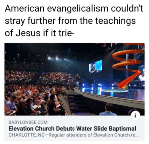 Church, Jesus, and American: American evangelicalism couldn't  stray further from the teachings  of Jesus if it trie-  BABYLONBEE.COM  Elevation Church Debuts Water Slide Baptismal  CHARLOTTE, NC-Regular attenders of Elevation Church re. Thats how they get you