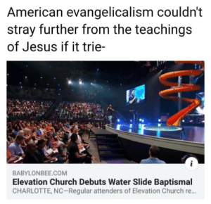 Church, Jesus, and American: American evangelicalism couldn't  stray further from the teachings  of Jesus if it trie-  i  BABYLONBEE.COM  Elevation Church Debuts Water Slide Baptismal  CHARLOTTE, NC-Regular attenders of Elevation Church re... Because you want to play in the water, and not just sit down.