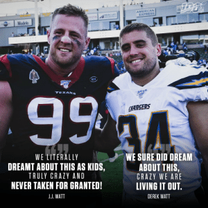 .@JJWatt and @DerekWatt34 lived out a dream facing each other on Sunday ? https://t.co/04q4eGk0Fg: AMERICAN  EXPRESS  NFL  MERCURY  A  YOTA  Modelo  RCM  99 4  TEXANS  SFD  CHARGERS  WE LITERALLY  WE SURE DID DREAM  DREAMT ABOUT THIS AS KIDS,  ABOUT THIS,  TRULY CRAZY AND  CRAZY WE ARE  NEVER TAKEN FOR GRANTED!  LIVING IT OUT.  J.J. WATT  DEREK WATT .@JJWatt and @DerekWatt34 lived out a dream facing each other on Sunday ? https://t.co/04q4eGk0Fg