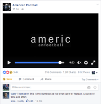 Fucking Gary: American Football  15 hrs  a m e r I C  a n f o o t b a l l  -0:03 IX  316 comments 1.2K Shares 81K Views  wow Comment  Share  Top Comments  Write a comment.  Gary Thompson This is the dumbest ad e ever seen for football. A waste of  time and effort.  Like Reply  486 15 hrs Fucking Gary