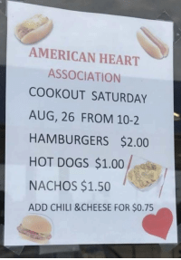 Dogs, American, and Heart: AMERICAN HEART  ASSOCIATION  COOKOUT SATURDAY  AUG, 26 FROM 10-2  HAMBURGERS $2.00  HOT DOGS $1.00  NACHOS $1.50  ADD CHILI &CHEESE FOR $0.75 <p>Asociación americana del corazón&hellip;</p>  <p>Roto</p>