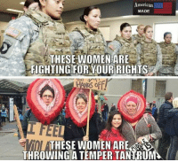 America, Memes, and American: American  MADE  THESE WOMEN ARE  SFIGHTING FOR YOUR RIGHTS  ARE  THROWING A TEMPER TANTRUM LIKE FOR THE GORGEOUS WOMEN IN THE MILITARY! Repost from @_american.made When equality is not enough americanveterans veterans usveterans usmilitary usarmy supportveterans honorvets usvets america usa patriot uspatriot americanpatriot supportourtroops godblessourtroops ustroops americantroops semperfi military remembereveryonedeployed deplorables deployed starsandstripes americanflag usflag respecttheflag marines navy airforce