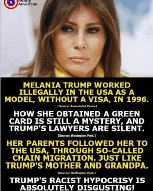 The hypocrisy is truly astounding.   Thanks to Really American: American  MELANIA TRUMP WORKED  ILLEGALLY IN THE USA AS A  MODEL, WITHOUT A VISA, IN 1996.  (Sources Associated Press)  HOW SHE OBTAINED A GREEN  CARD IS STILL A MYSTERY, AND  TRUMP'S LAWYERS ARE SILENT.  (Sources Wasington Post.)  HER PARENTS FOLLOWED HER TO  THE USA, THROUGH SO-CALLED  TRUMP'S MOTHER AND GRANDPA.  TRUMP'S RACIST HYPOCRISY IS  CHAIN MIGRATION. JUST LIKE  (Source: Huffington Post.)  ABSOLUTELY DISGUSTING! The hypocrisy is truly astounding.   Thanks to Really American