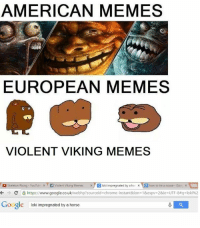 American: AMERICAN MEMES  EUROPEAN MEMES  VIOLENT VIKING MEMES  skeleton Rising YouTube x f volent Viking Memes x  Blokiimpregnated by a hor x B how to tie a noose Gooi x  A  C https://www.google.co.uk/webhp?sourceid chrome-instant&ion-1&espv 2&ie UTF-8 q loki%2  Google  loki impregnated by a horse