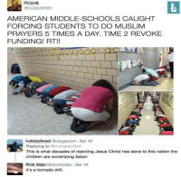 Children, Jesus, and Memes: AMERICAN MIDDLE-SCHOOLS CAUGHT  FORCING STUDENTS TO DO MUSLIM  PRAYERS 5 TIMES A DAY. TIME 2 REVOKE  FUNDING! RT!!  Apr 10  Replying to @cuckpatroller  This is what decades of rejecting Jesus Christ has done to this nation the  children are worshiping Satan  it's a tornado drill The classic. bornliberal liberal peace amerca equality