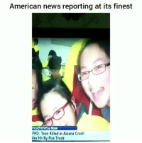 Af, Fire, and Funny: American news reporting at its finest  NEWS at Noon  FPD: Teen Killed in Asiana Crash  as Hit By Fire Truck Im weak af 😂