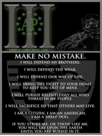 Life, Memes, and American: AMERICAN PATRIOT THE III LUTA  MAKE NO MISTAKE  I WILL DEFEND MY BROTHERS.  I WILL DEFEND THE WEAK.  I WILL DEFEND OUR WAY OF LIFE.  I WILL BRING THE FIGHT TO YOUR HOME  TO KEEP YOU OUT OF MINE.  I WILL PURSUE RELENTLESSLY ALL WHO  THREATEN MY PEOPLE.  I WILL SACRIFICE SO THAT OTHERS MAY LIVE.  IAMA CITIZEN, I AM AN AMERICAN  I AM A SHEEP DOG.  IF YOU STRIKE ME, OR THOSE LIKE ME,  YOU WILL LAY UPON THE EARTH  UNTIL YOU ARE BURIED IN IT.