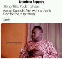 American As Fuck: American Rappers  Song Title: Fuck that ass  Award Speech: First wanna thank  God for the inspiration  God  fb.com/confambruh
