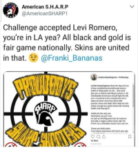 Fucking, Moms, and Shit: American S.H.A.R.P  @AmericanSHARP1  H.A  Challenge accepted Levi Romero,  you're in LA yea? All black and gold is  fair game nationally. Skins are united  in that. Franki Bananas  moderndaydiogenes Following  moderndaydiogenes Beat the dog shit out  of any socialist/communisticrusty ancom  antifa or sharp puke on site.. they wont  give you a chance and theyve proven it  red blooded Americans should fight the left  yes t should be in the votingbooths but  starts at homel And since these little  pussies moms and dads didnt whip em into  shape enough you gota stomp their fucking  heads unal they get t  ARA  Ansita isnt the only one  Shanskins can get it too  As well as RASHguards luck all redsoum  and take a nigga's yelow laces right the  FUCK out a shartskins boots if you see em  Those are OUR colors  rue Patrct Americans will FUCK your day  21 likes  HOURS looks like we're going to be treated to more videos of proud boys getting their asses kicked soon.  -adminotov