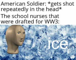 Health with ice: American Soldier: *gets shot  repeatedly in the head*  The school nurses that  were drafted for WW3:  ice Health with ice