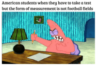 Football, Gang, and American: American students when they have to take a test  but the form of measurement is not football fields This post was made by the EU gang