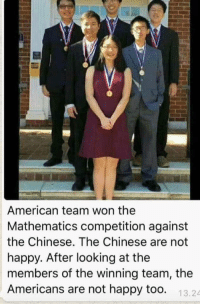 Chinese: American team won the  Mathematics competition against  the Chinese. The Chinese are not  happy. After looking at the  members of the winning team, the  Americans are not happy too.  13.24