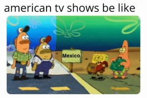 Be Like, Memes, and TV Shows: american tv shows be like  Mexico