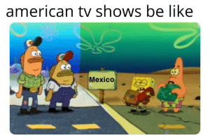 """Be Like, Reddit, and TV Shows: american tv shows be like  Mexico """"We need to build a wall!"""""""