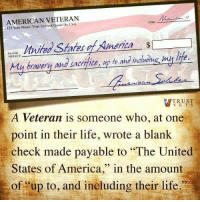 "United Stated: AMERICAN VETERAN  Date  123 Your Town of Good States merica  Pay the  sacrifice,  up h and  inatrome my lite.  My bravery and TRUST  V E T S  A Veteran is someone who, at one  point in their life, wrote a blank  check made payable to ""The United  States of America  in the amount  of up to, and ineluding their life."""