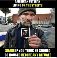 Memes, Millennials, and 🤖: AMERICAN VETERAN  LIVING ON THE STREETS  STOP  SHARE IF YOU THINK HE SHOULD  BE HOUSED BEFORE ANYREFUGEE America first!🇺🇸 PresidentTrump Trump Republican Conservative American Nobama Hillary4Prison Navy Marines Trump Hillary Trump Airforce president Liberals MakeAmericagreatagain feelthebern USA buildthewall bernie2016 trump2016 Obama like politics Partners --------------------- @too_savage_for_democrats🐍 @raised_right_🐘 @conservative.inc🍻 @young.conservative_👍🏼 @conservativemovement🎯 @millennial_republicans🇺🇸 @ny_conservative1776😎