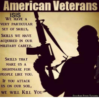 American Veterans  ISIS  WE HAVE A  VERY PARTICULAR  SET OF SKILLS,  SKILLS WE HAVE  ACQUIRED IN OUR  MILITARY CAREER.  SKILLS THAT  MAKE US A  NIGHTMARE FOR  PEOPLE LIKE YOU.  IF YOU ATTACK  US ON OUR SOIL,  WE WILL KILL YOU  Freedom From Tyranny RESPECT ... sr