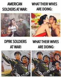 Children, Dank, and Soldiers: AMERICAN  WHAT THEIR WIVES  SOLDIERSAT WAR  ARE DOING  DPRK SOLDIERS WHAT THEIR WIVES  ARE DOING  AT WAR: Disloyal imperialist United State female can seek comfort with strange men as husbands are to rape and torture innocent children abroad.