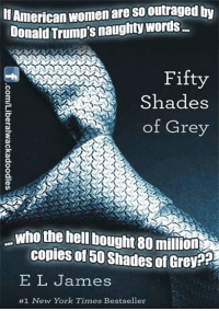 Donald Trump, Fifty Shades of Grey, and Memes: American  womenareso utraged by  Donald Trump's naughtywords...  Fifty  Shades  of Grey  who the hell bought 80 milionNEN  copies of 50 Shades of  Grey?  EL James  #1 New York Times Bestseller ~SF
