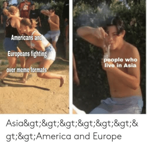 Does anyone have this one?: Americans and  Europeans fighting  people who  live in Asia  over meme formats  Asia>>>>>>&  gt;>America and Europe Does anyone have this one?