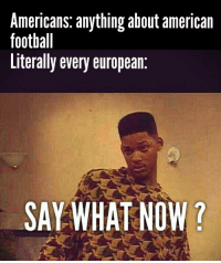 say what: Americans: anything about american  football  Literally every european  SAY WHAT NOW?