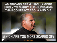 Memes, Ebola, and Rush: AMERICANS ARE 4 TIMES MORE  LIKELY TO MARRY RUSH LIMBAUGH  THAN CONTRACT EBOLA AND DIE.  WHICH ARE YOU MORE SCARED OF?  DAILY KOS Thanks to Daily Kos