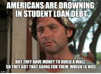 Advice, Money, and Tumblr: AMERICANS ARE DROWNING  IN STUDENT LOAN DEBT  BUT THEY HAVE MONEY TO BUILD A WALL  SO THEY GOT THAT GOING FOR THEM, WHICH IS NICE  imgflip.com advice-animal:  Maybe Mexico will pay for kids' education instead…