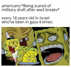 DON'T BE AFRAID TO SERVE YOUR COUNTRY: americans:*Being scared of  millitary draft after ww3 breaks*  every 18 years old In Israel  who've been in gaza 4 times: DON'T BE AFRAID TO SERVE YOUR COUNTRY