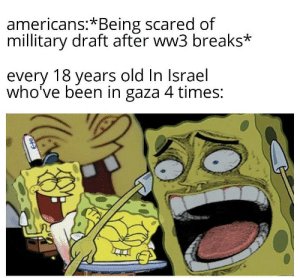Bruhh: americans:*Being scared of  millitary draft after ww3 breaks*  every 18 years old In Israel  who've been in gaza 4 times: Bruhh