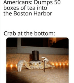 Cant sleep for weeks. by YaBoiiMoni MORE MEMES: Americans: Dumps 50  boxes of tea into  the Boston Harbor  Crab at the bottom: Cant sleep for weeks. by YaBoiiMoni MORE MEMES