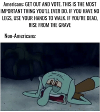 Irl, Me IRL, and Thing: Americans: GET OUT AND VOTE. THIS IS THE MOST  IMPORTANT THING YOU'LL EVER DO. IF YOU HAVE NO  LEGS, USE YOUR HANDS TO WALK. IF YOU'RE DEAD,  RISE FROM THE GRAVE  Non-Americans: me_irl