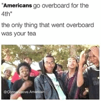 """America, Memes, and Savage: """"Americans go overboard for the  4th""""  the only thing that went overboard  was your tea  @Conservative.American Happy 4th!!🇺🇸🇺🇸 liberal maga conservative constitution like follow presidenttrump resist stupidliberals merica america stupiddemocrats donaldtrump trump2016 patriot trump yeeyee presidentdonaldtrump draintheswamp makeamericagreatagain trumptrain triggered Partners --------------------- @too_savage_for_democrats🐍 @raised_right_🐘 @conservativemovement🎯 @millennial_republicans🇺🇸 @conservative.nation1776😎 @floridaconservatives🌴"""