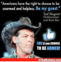 Memes, Ted, and American: Americans have the right to choose to be  unarmed and helpless.  Be my guest.  Ted Nugent  Outdoorsman  and Rock Star  LIKE  if you CHOOSE  TO BE  ARMED!  com Free hybeam tactical flashlights while they last here:  http://bit.ly/1PxR7bV